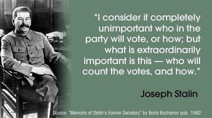 """I consider it completely unimportant who in the party will vote, or how; but what is extraordinarily important is this - who will count the votes, and how."" Josef Stalin"